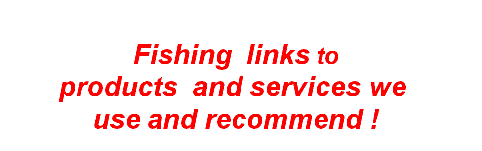 Fishing links to  products  and services we  use and recommend !
